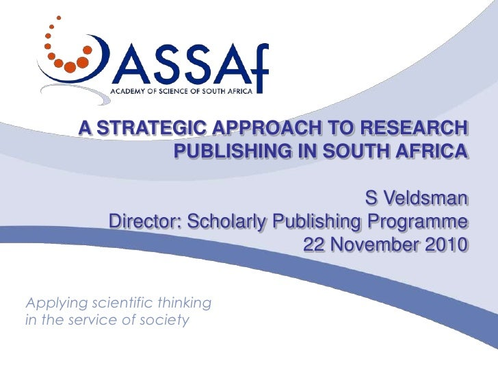A STRATEGIC APPROACH TO RESEARCH<br />PUBLISHING IN SOUTH AFRICA<br />S Veldsman<br />Director: Scholarly Publishing Progr...