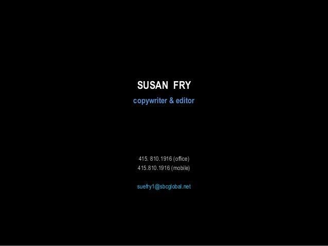 SUSAN FRY copywriter & editor  415. 810.1916 (office) 415.810.1916 (mobile) suefry1@sbcglobal.net