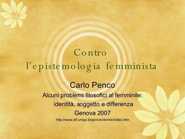 Contro  l'epistemologia femminista Carlo Penco Alcuni problemi filosofici al femminile: identità, soggetto e differenza Ge...