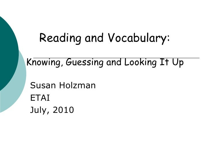 Reading and Vocabulary: <br />Knowing, Guessing and Looking It Up<br />Susan Holzman<br />ETAI<br />July, 2010<br />