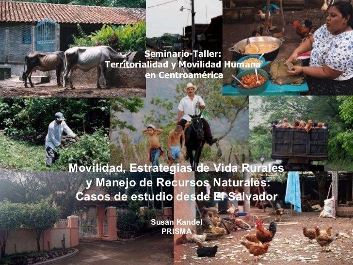 Movilidad, Estrategias de Vida Rurales  y Manejo de Recursos Naturales: Casos de estudio desde El Salvador Susan Kandel PR...