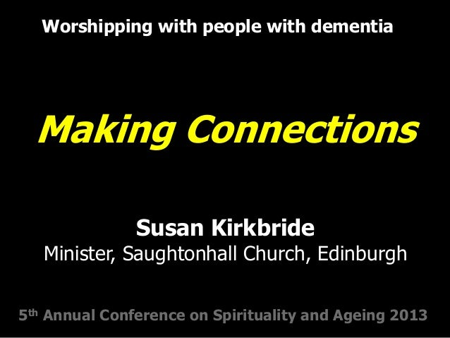 Making Connections Worshipping with people with dementia 5th Annual Conference on Spirituality and Ageing 2013 Susan Kirkb...