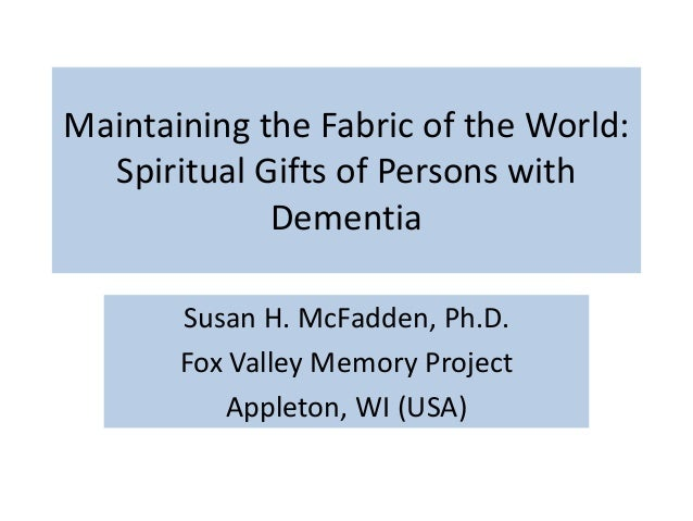 Maintaining the Fabric of the World: Spiritual Gifts of Persons with Dementia Susan H. McFadden, Ph.D. Fox Valley Memory P...