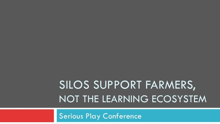 """""""Silos Support Farmers, Not the Learning Ecosystem"""" By Susan Meek- Serious Play Conference 2012"""