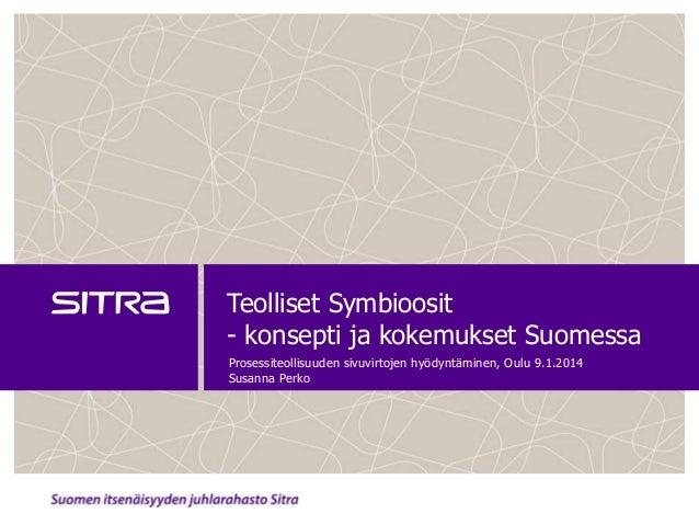 Teolliset Symbioosit - konsepti ja kokemukset Suomessa Prosessiteollisuuden sivuvirtojen hyödyntäminen, Oulu 9.1.2014 Susa...