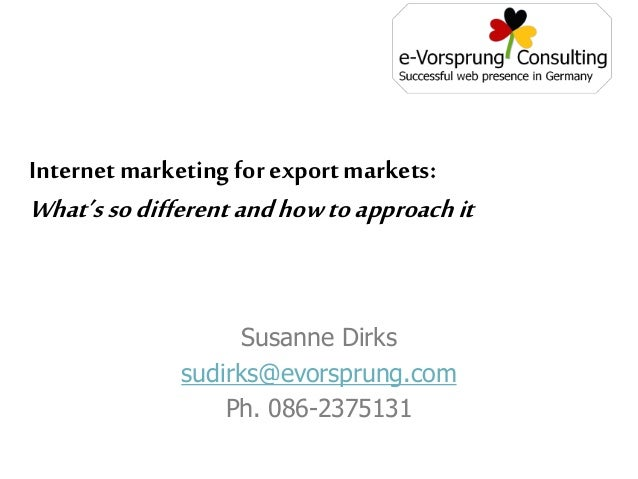 Susanne Dirks sudirks@evorsprung.com Ph. 086-2375131 Internet marketing for export markets: What'ssodifferentandhowtoappro...
