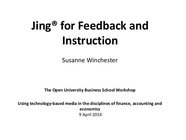 Jing® for Feedback and Instruction The Open University Business School Workshop Using technology-based media in the discip...