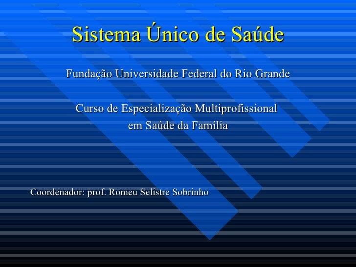 Sistema Único de Saúde <ul><li>Fundação Universidade Federal do Rio Grande </li></ul><ul><li>Curso de Especialização Multi...