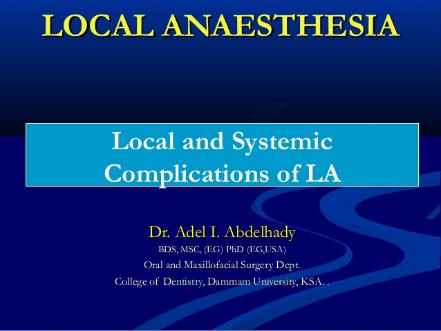 LOCAL ANAESTHESIA Local and Systemic Complications of LA Dr. Adel I. Abdelhady BDS, MSC, (EG) PhD (EG,USA)  Oral and Maxil...