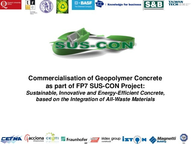 Commercialisation of Geopolymer Concrete    as part of FP7 SUS-CON Project:Sustainable, Innovative and Energy-Efficient Co...