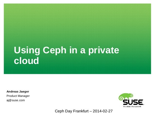 Using Ceph in a private cloud Andreas Jaeger Product Manager aj@suse.com Ceph Day Frankfurt – 2014-02-27