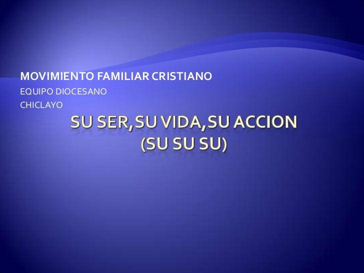 SU SER,SU VIDA,SU ACCION(SU SU SU)<br />MOVIMIENTO FAMILIAR CRISTIANO<br />EQUIPO DIOCESANO <br />CHICLAYO<br />