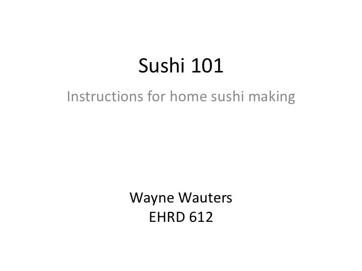 Sushi 101<br />Instructions for home sushi making<br />Wayne Wauters<br />EHRD 612<br />