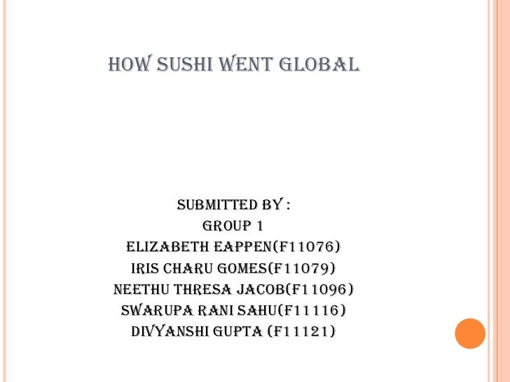 HOW SUSHI WENT GLOBAL         Submitted by :            Group 1  Elizabeth Eappen(F11076)   Iris Charu Gomes(F11079)Neethu...
