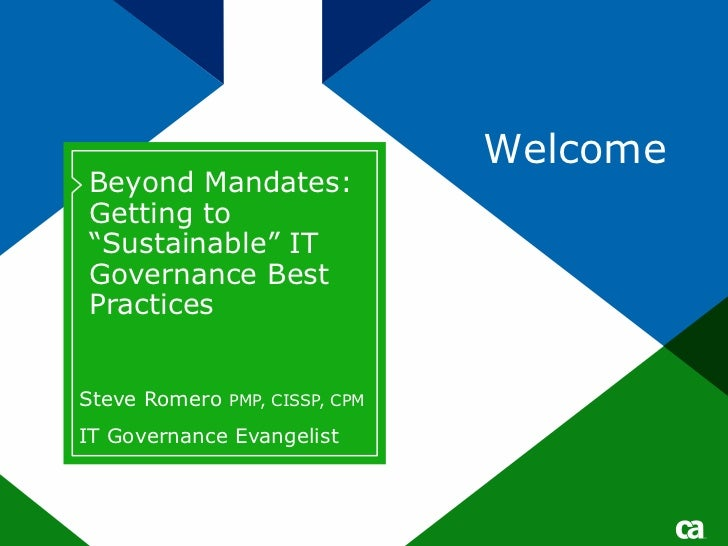 "WelcomeBeyond Mandates:Getting to""Sustainable"" ITGovernance BestPracticesSteve Romero PMP, CISSP, CPMIT Governance Evangel..."