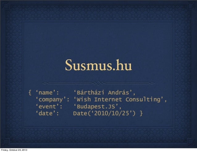 Susmus.hu { 'name': 'Bártházi András', 'company': 'Wish Internet Consulting', 'event': 'Budapest.JS', 'date': Date('2010/1...
