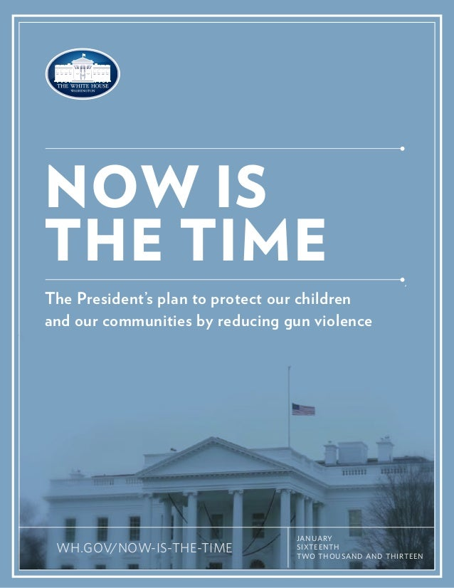 NOW IS THE TIME The President's plan to protect our children and our communities by reducing gun violence  WH.GOV/NOW-IS-T...