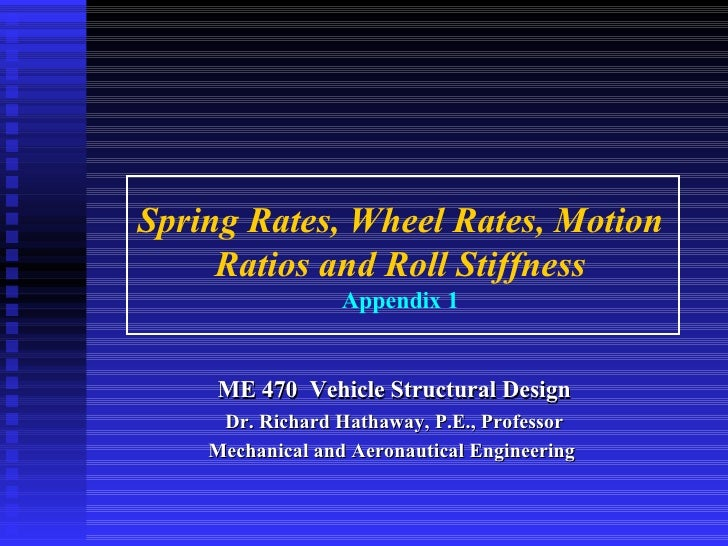 Spring Rates, Wheel Rates, Motion Ratios and Roll Stiffness Appendix 1 ME 470  Vehicle Structural Design Dr. Richard Hatha...