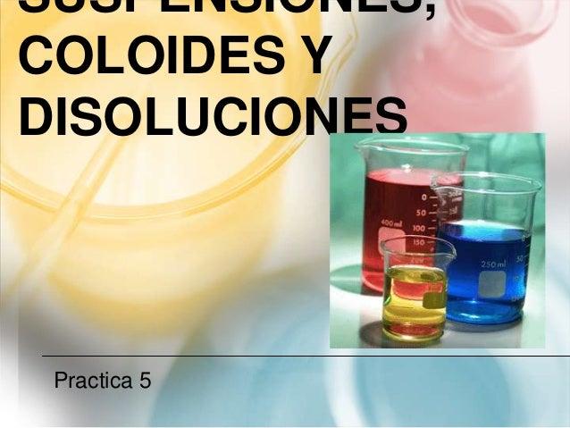 SUSPENSIONES,COLOIDES YDISOLUCIONESPractica 5