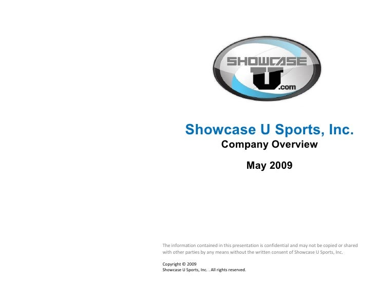 Showcase U Sports, Inc.  Company Overview May 2009 The information contained in this presentation is confidential and may ...