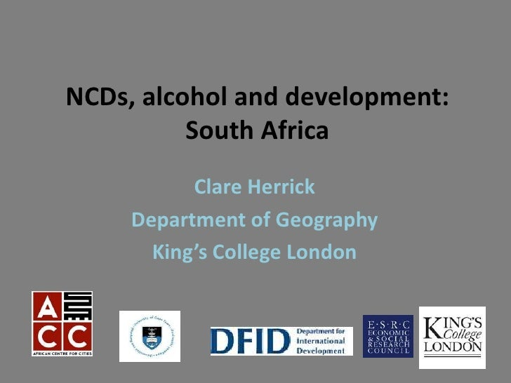 NCDs, alcohol and development:          South Africa           Clare Herrick     Department of Geography       King's Coll...