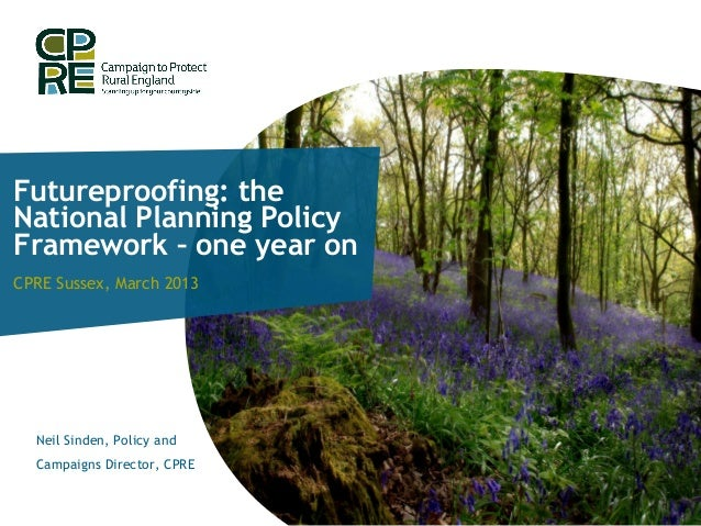 Futureproofing: theNational Planning PolicyFramework – one year onCPRE Sussex, March 2013  Neil Sinden, Policy and  Campai...