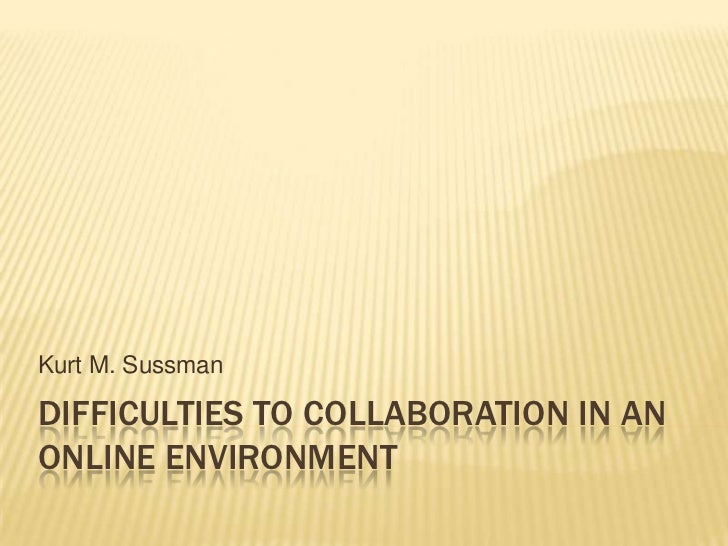 Difficulties to collaboration in an online environment<br />Kurt M. Sussman<br />