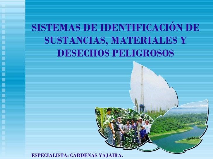 SISTEMAS DE IDENTIFICACIÓN DE SUSTANCIAS, MATERIALES Y DESECHOS PELIGROSOS ESPECIALISTA: CARDENAS YAJAIRA.