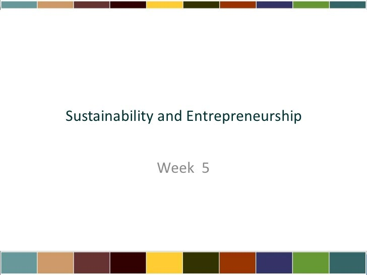 Sustainability and Entrepreneurship<br />Week  5<br />