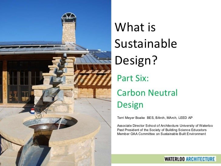 What is Sustainable Design? Part Six: Carbon Neutral Design Terri Meyer Boake  BES, BArch, MArch, LEED AP Associate Direct...