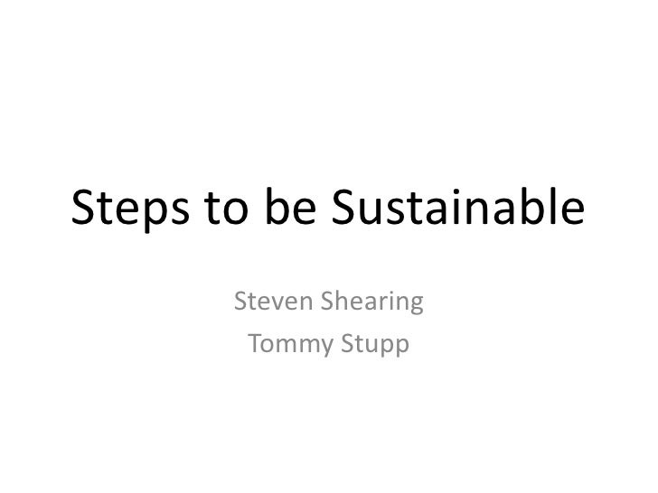 Steps to be Sustainable<br />Steven Shearing<br />Tommy Stupp<br />