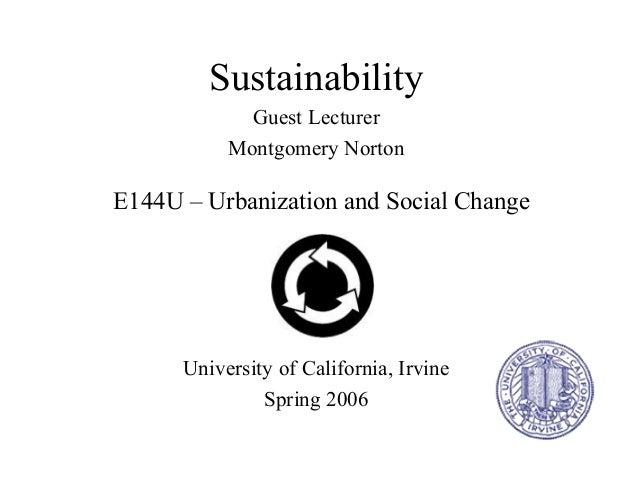 E144U – Urbanization and Social Change Sustainability Guest Lecturer Montgomery Norton University of California, Irvine Sp...