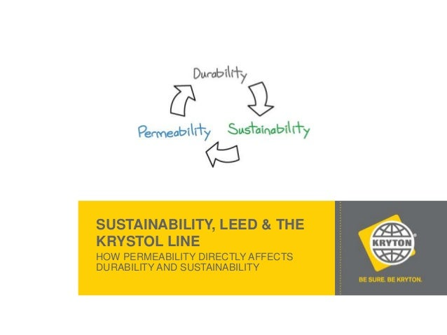 SUSTAINABILITY, LEED & THE KRYSTOL LINE HOW PERMEABILITY DIRECTLY AFFECTS DURABILITY AND SUSTAINABILITY  © 2012 KRYTON - C...