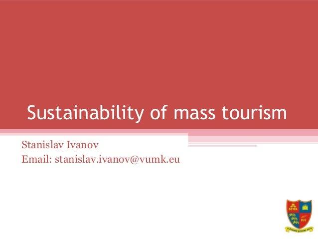 Sustainability of mass tourism Stanislav Ivanov Email: stanislav.ivanov@vumk.eu