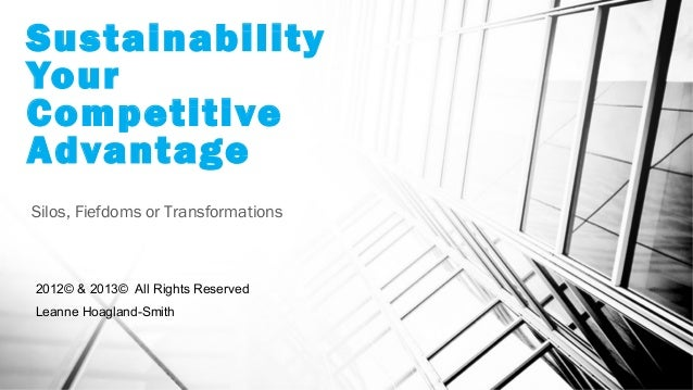 Sustainability Your Competitive Advantage Silos, Fiefdoms or Transformations 2012© & 2013© All Rights Reserved Leanne Hoag...