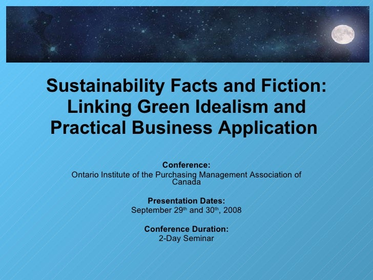 Sustainability Facts and Fiction: Linking Green Idealism and Practical Business Application  Conference: Ontario Institute...