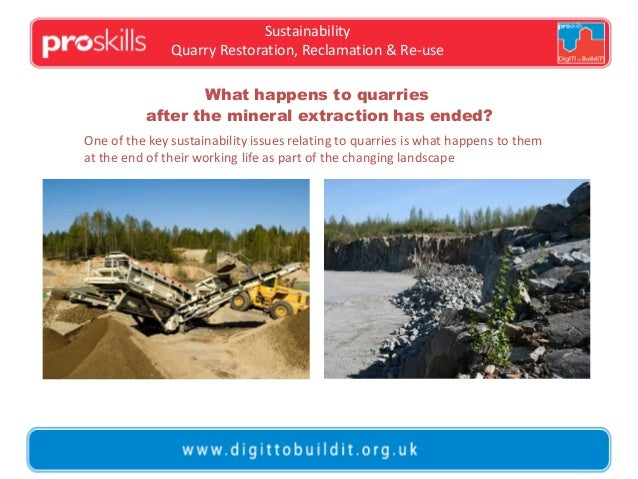 Sustainability Quarry Restoration, Reclamation & Re-use What happens to quarries after the mineral extraction has ended? O...