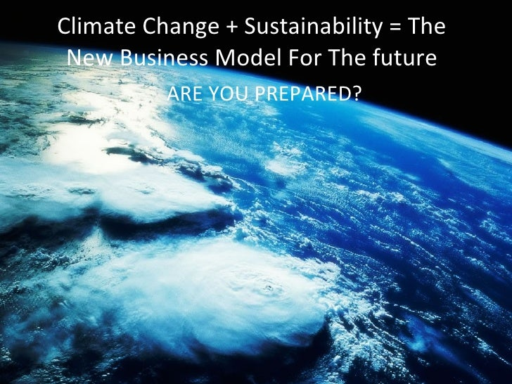 Climate Change + Sustainability = The New Business Model For The future ARE YOU PREPARED?
