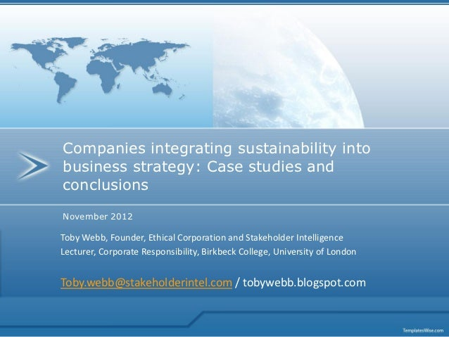 Companies integrating sustainability intobusiness strategy: Case studies andconclusionsNovember 2012Toby Webb, Founder, Et...