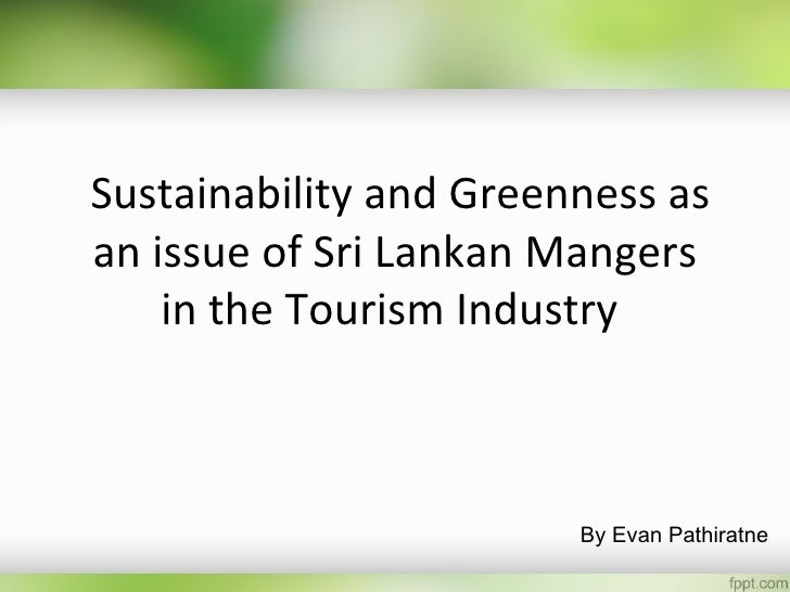 Sustainability and Greenness asan issue of Sri Lankan Mangers    in the Tourism Industry                        By Evan Pa...