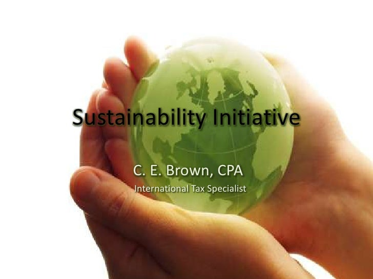 Sustainability Initiative<br />C. E. Brown, CPA<br />  International Tax Specialist<br />