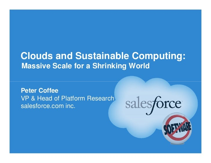 Clouds and Sustainable Computing:Massive Scale for a Shrinking WorldPeter CoffeeVP & Head of Platform Researchsalesforce.c...