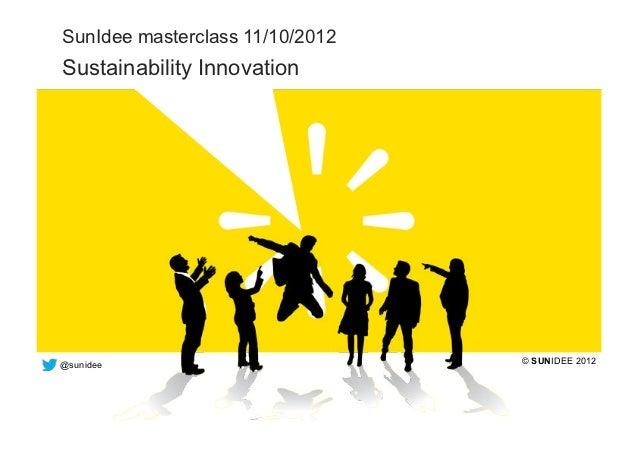SunIdee masterclass 11/10/2012  Sustainability Innovation  @sunidee                         © SUNIDEE 2012the bright way t...