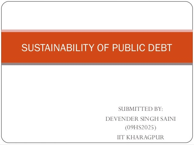 SUSTAINABILITY OF PUBLIC DEBT                    SUBMITTED BY:                DEVENDER SINGH SAINI                      (0...