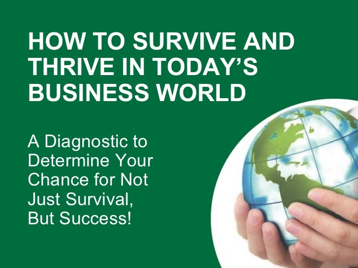 HOW TO SURVIVE AND THRIVE IN TODAY'S BUSINESS WORLD  A Diagnostic to  Determine Your  Chance for Not  Just Survival,  But ...