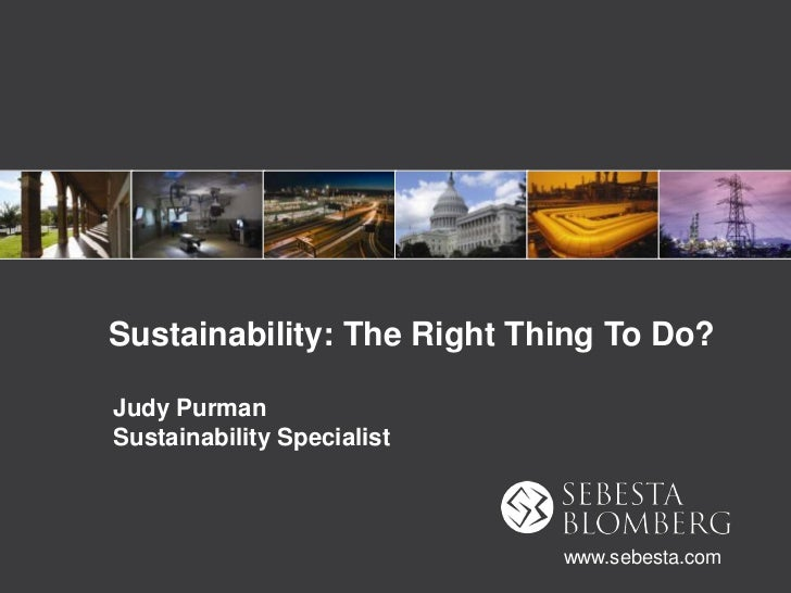 Sustainability: The Right Thing To Do?<br />Judy PurmanSustainability Specialist<br />www.sebesta.com<br />