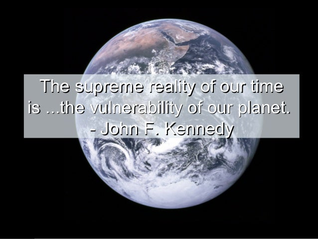 The supreme reality of our time is ...the vulnerability of our planet. - John F. Kennedy