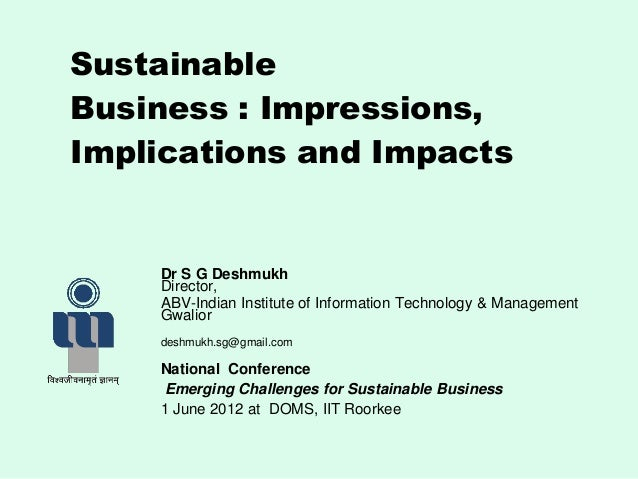 SustainableBusiness : Impressions,Implications and ImpactsDr S G DeshmukhDirector,ABV-Indian Institute of Information Tech...