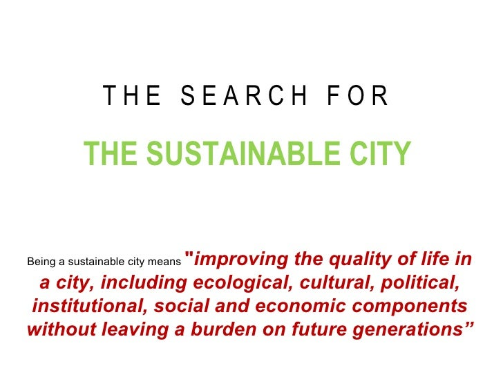 """T H E  S E A R C H  F O R   THE SUSTAINABLE CITY Being a sustainable city means  """" improving the quality of life in a..."""