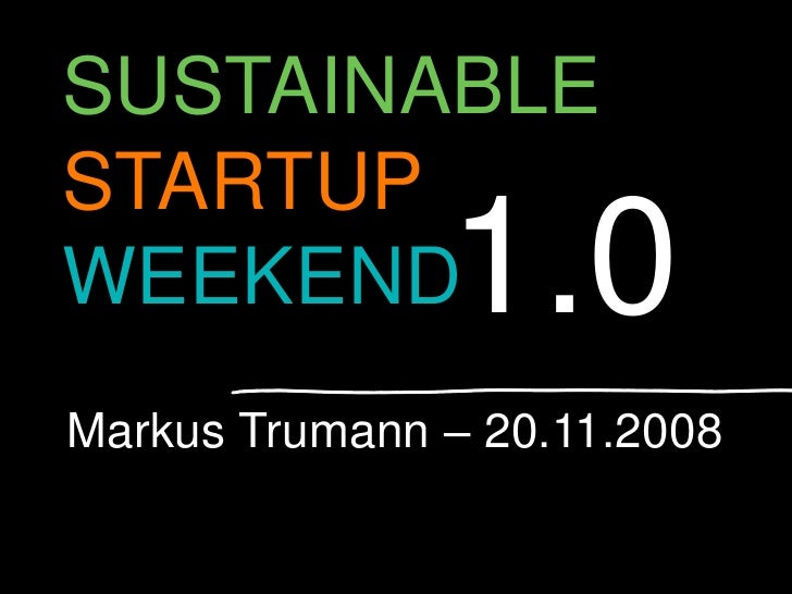 SUSTAINABLE STARTUP                1.0 WEEKEND Markus Trumann – 20.11.2008                                1